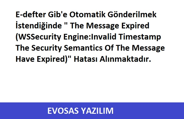 E-defter Gib Otomatik Gönderilmek İstendiğinde The Message Expired WSSecurity Engine Invalid Timestamp The Security Semantics Of The Message Have Expired Hatası Alınmaktadır.
